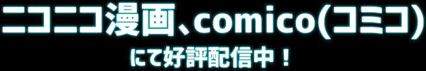 ニコニコ漫画、comico(コミコ)にて好評配信中!